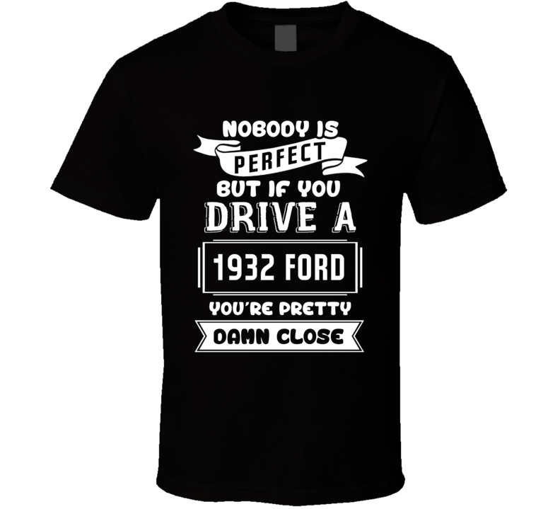 Nobody Is Perfect But If You Drive A 1932 Ford A Funny Car T Shirt