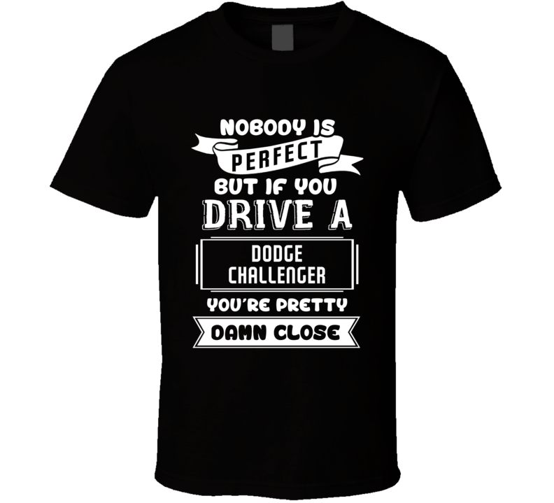 Nobody Is Perfect But If You Drive A Dodge Challenger A Funny Car T Shirt