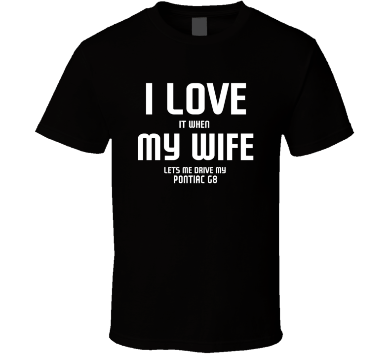 I Love It When My Wife Lets Me Drive My Pontiac G8 Funny Car T Shirt