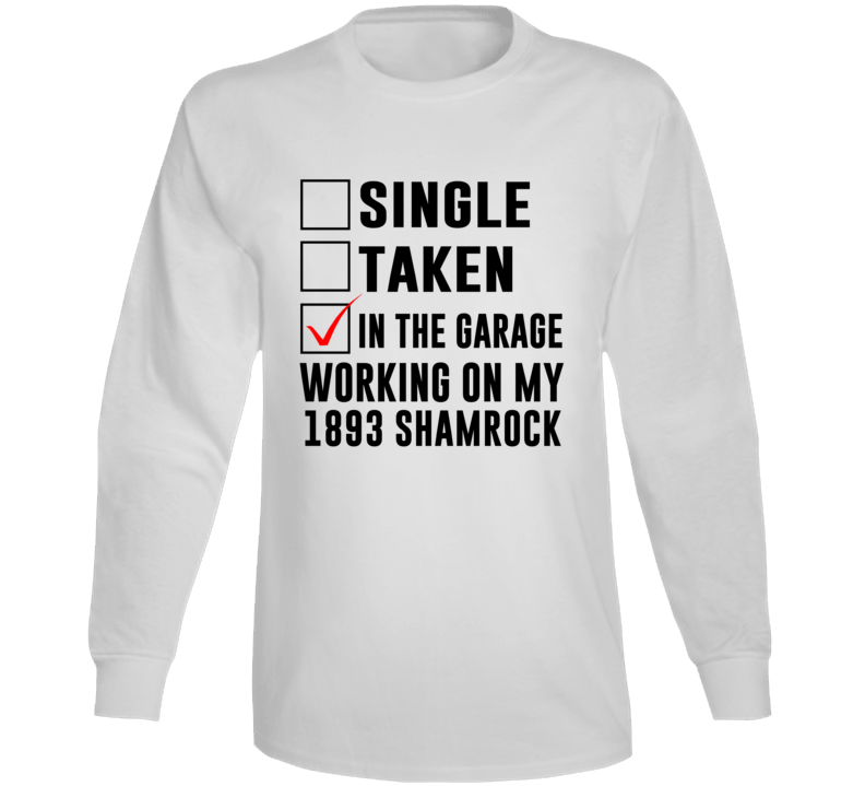 Single Taken In The Garage Working My 1893 Shamrock Car Lover Enthusiast Long Sleeve T Shirt
