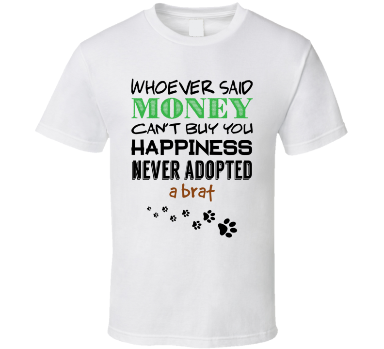 742a39c94 Whoever Said Money Can't Buy Happiness Never Adopted A Brat T Shirt