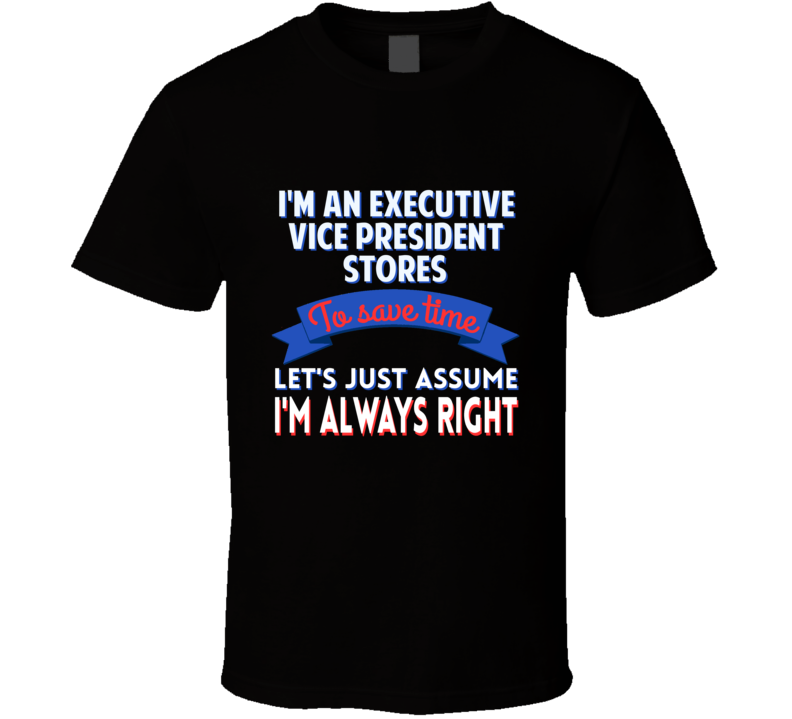 Executive Vice President Stores Save Time Im Always Right T Shirt