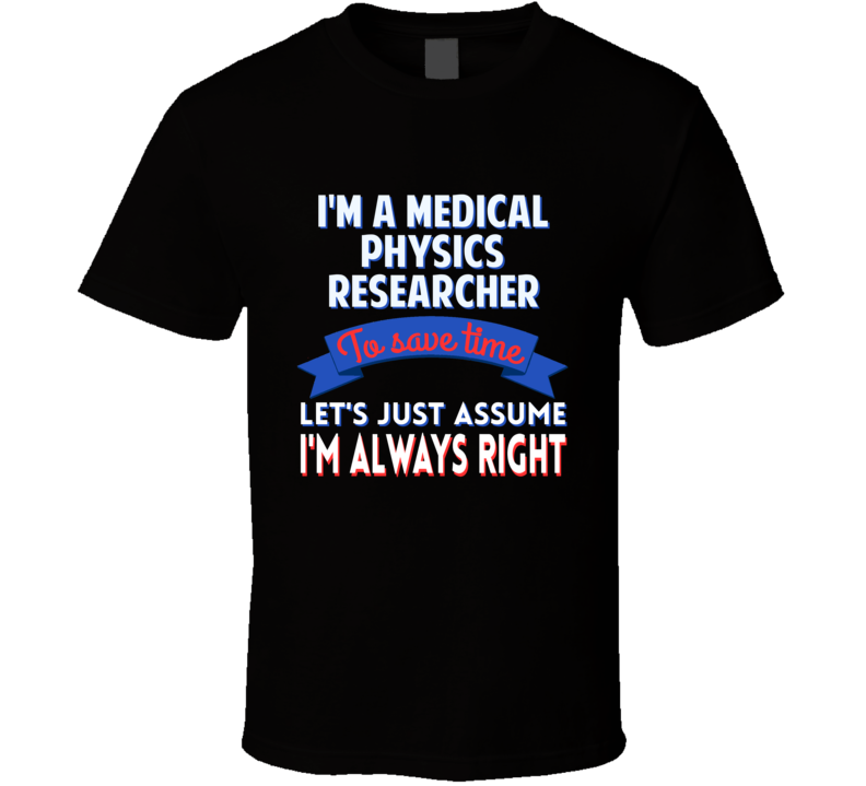 A Medical Physics Researcher Save Time Assume Im Always Right T Shirt