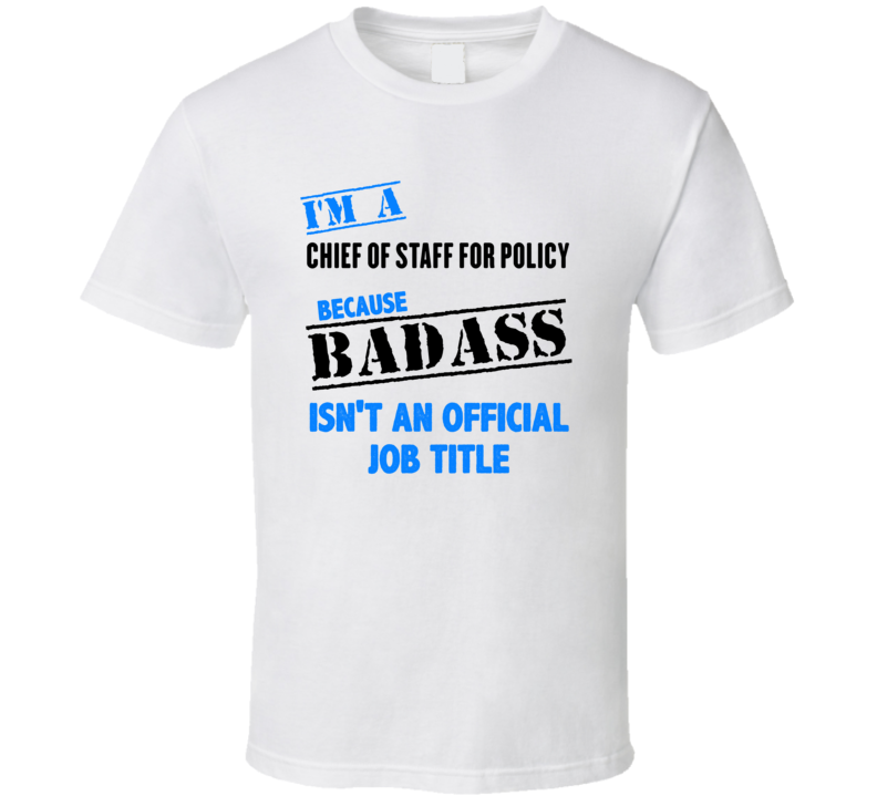 98ca63efe Im A Chief of Staff for Policy Badass Job Funny T Shirt
