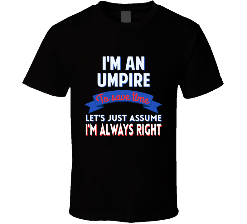 An Umpire To Save Time Assume Im Always Right T Shirt