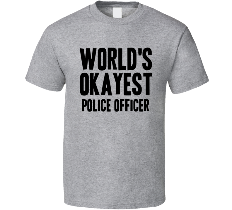 Worlds Okayest Police Officer Job T Shirt
