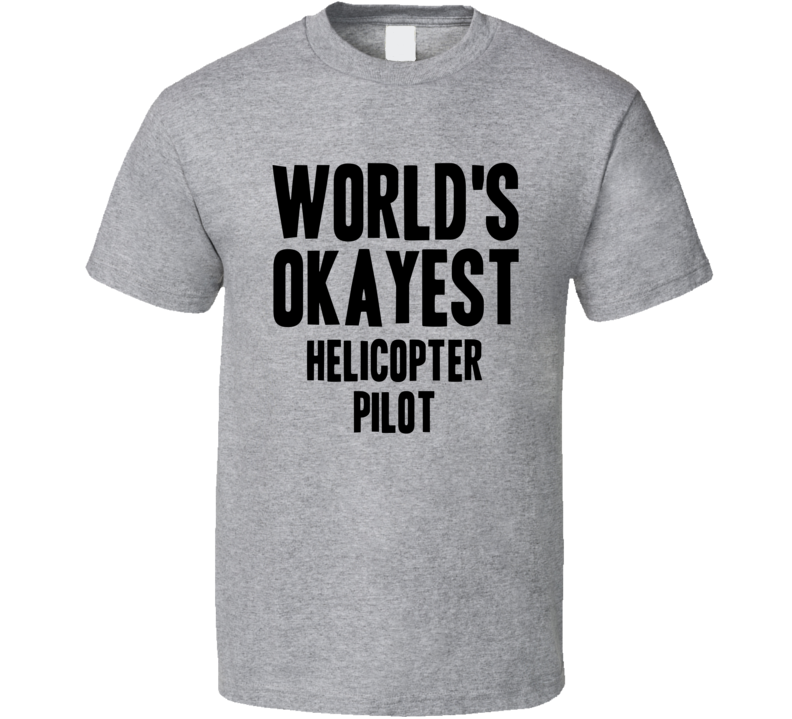 Worlds Okayest Helicopter Pilot Job T Shirt