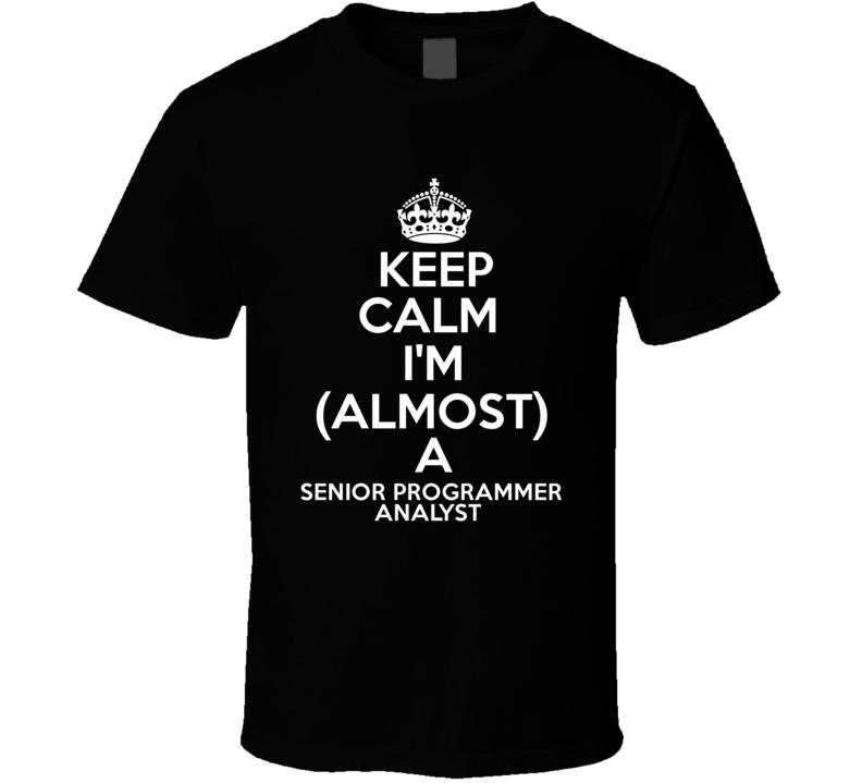 Keep Calm Im Almost A Senior Programmer Analyst Job T Shirt