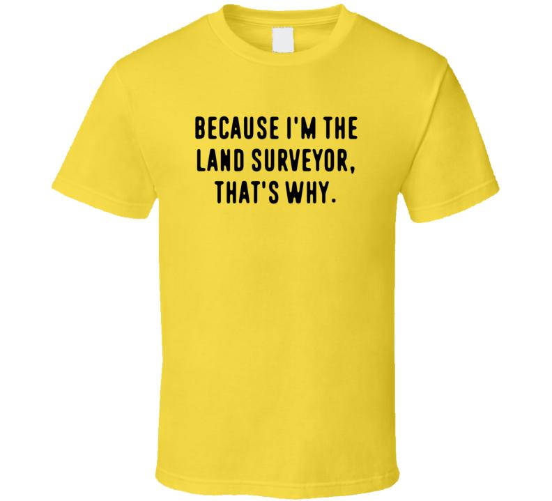 Because Im The Land Surveyor Funny Occupation Job T Shirt