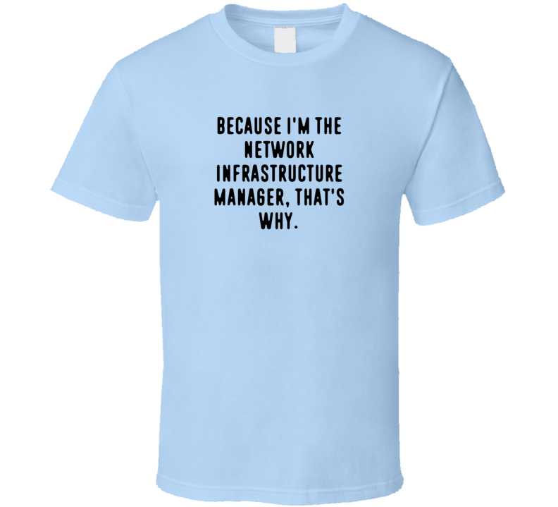 Because Im The Network Infrastructure Manager Funny Occupation Job T Shirt