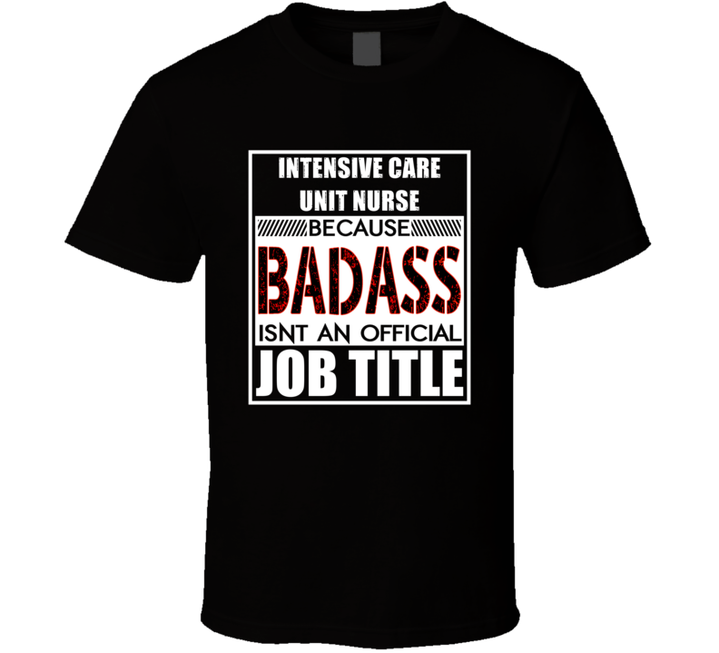 Intensive Care Unit Nurse Because Badass Official Job Title T Shirt