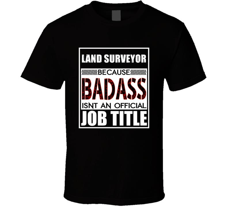 Land Surveyor Because Badass Official Job Title T Shirt
