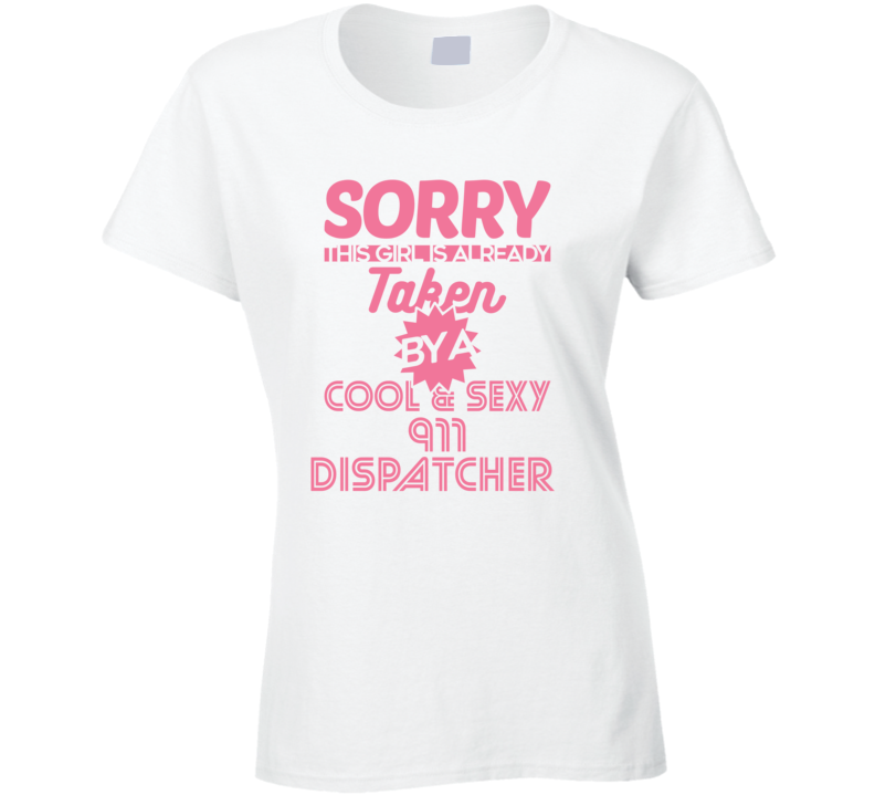 Sorry This Girl Taken By Cool And Sexy 911 Dispatcher Job Wife Girlfriend Love T Shirt