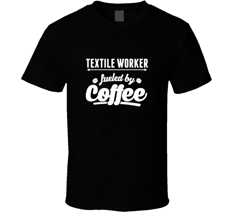 Textile Worker Fueled By Coffee Cool Custom Job T Shirt
