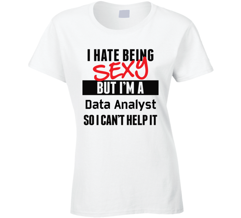 I Hate Being Sexy But I'm A Data Analyst Cool Job T Shirt