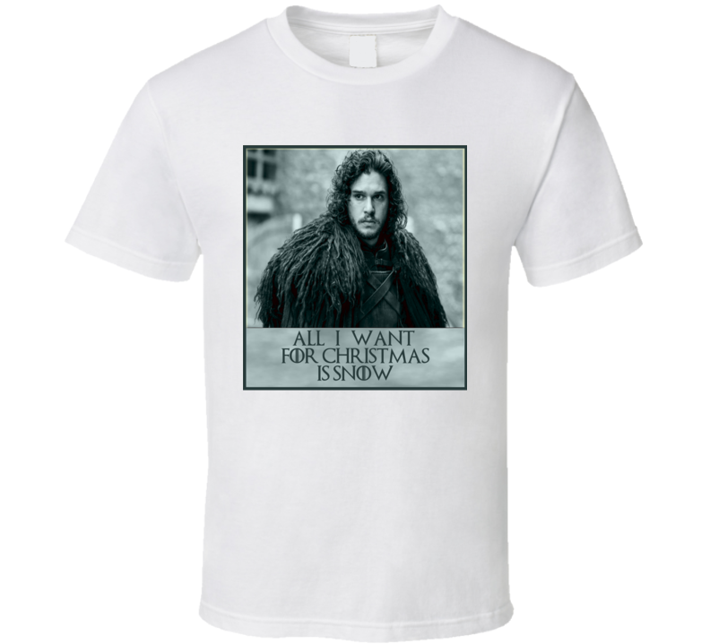 All I Want For Christmas Is Snow Jon Snow Game Of Thrones T Shirt