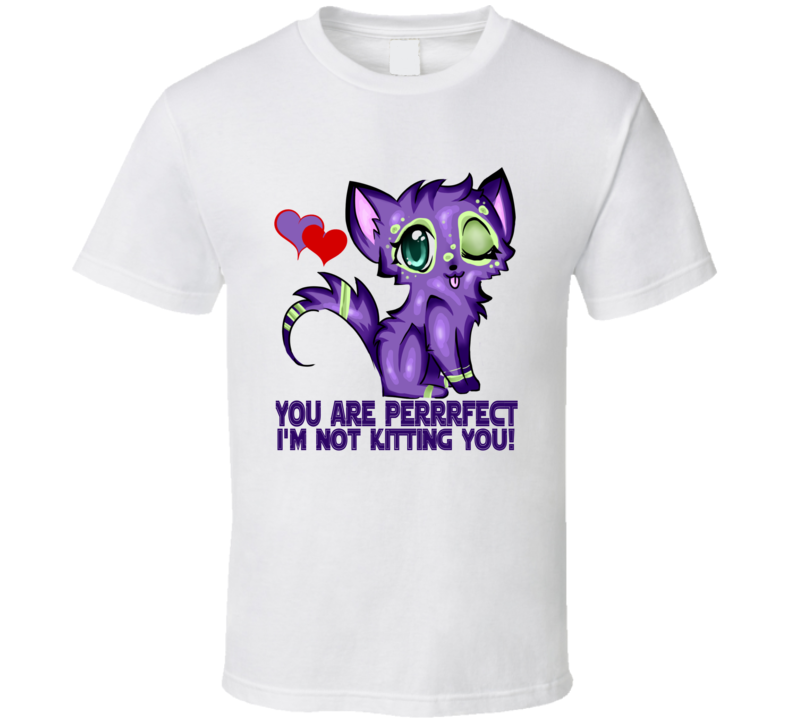 You Are Perfect Im Not Kitting You T Shirt