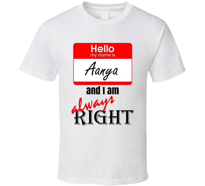 My Name is Aanya and I am Always Right Funny Parody T Shirt