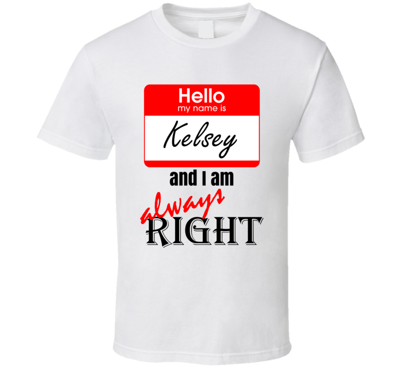 My Name is Kelsey and I am Always Right Funny Parody T Shirt