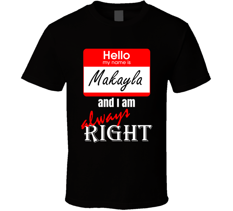 My Name is Makayla I am Always Right Funny Parody Black T Shirt