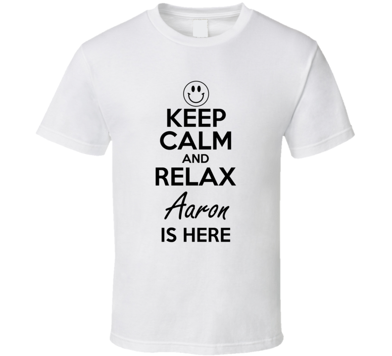 Aaron Is Here Keep Calm and Relax Parody Name T Shirt