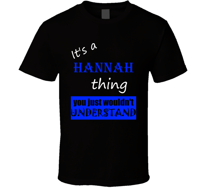 Its a Hannah Thing You Wouldnt Understand Name T Shirt
