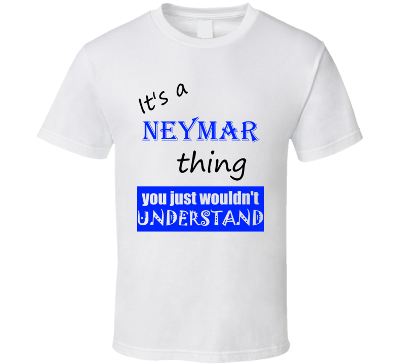 Its a Neymar Thing You Wouldnt Understand Name Funny T Shirt