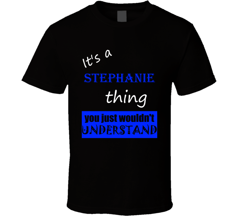 Its a Stephanie Thing You Wouldnt Understand Name T Shirt