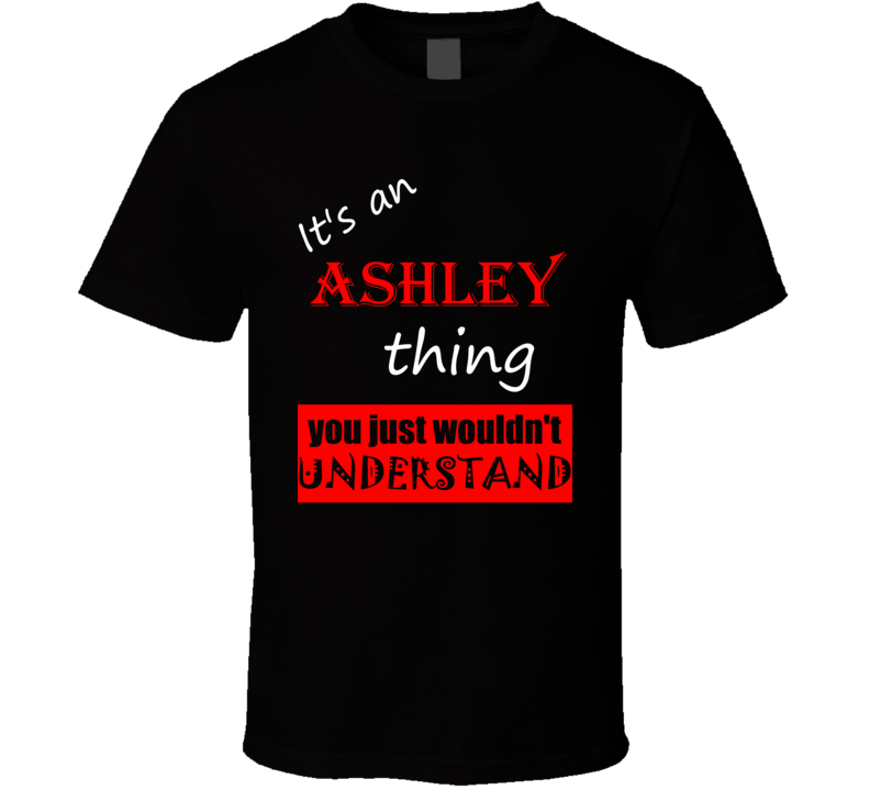 Its a Ashley Thing You Wouldnt Understand Joke Name T Shirt