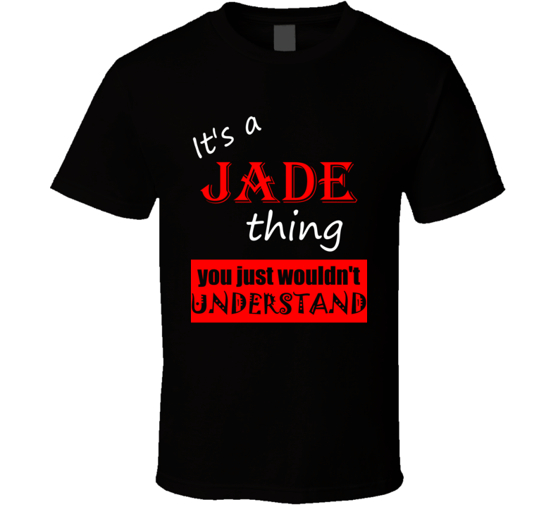 Its a Jade Thing You Wouldnt Understand Name Joke T Shirt