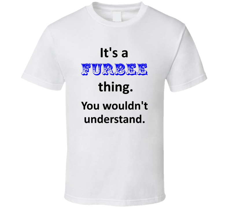 Its a Furbee Thing You Wouldnt Understand Name Circus T Shirt