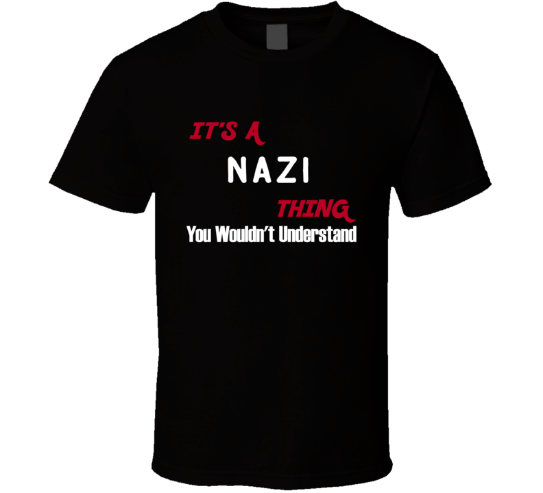 Nazi Its A Thing You Wouldnt Understand T Shirt