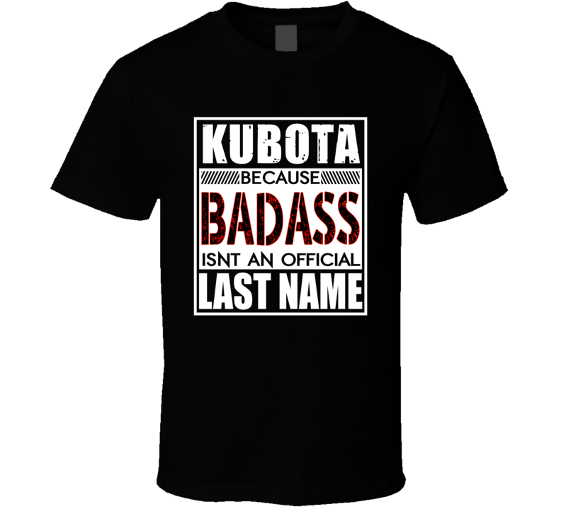 Kubota Because Badass Official Last Name Funny T Shirt