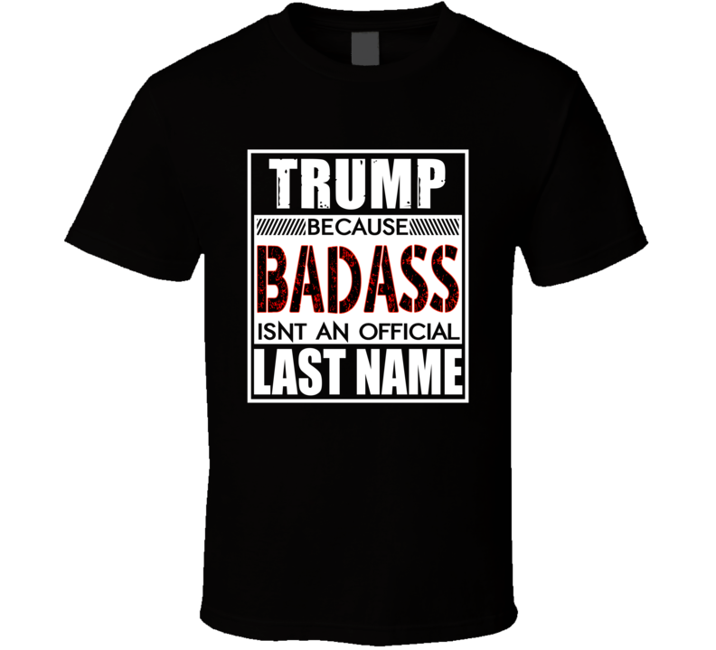 Trump Because Badass Official Last Name Funny T Shirt