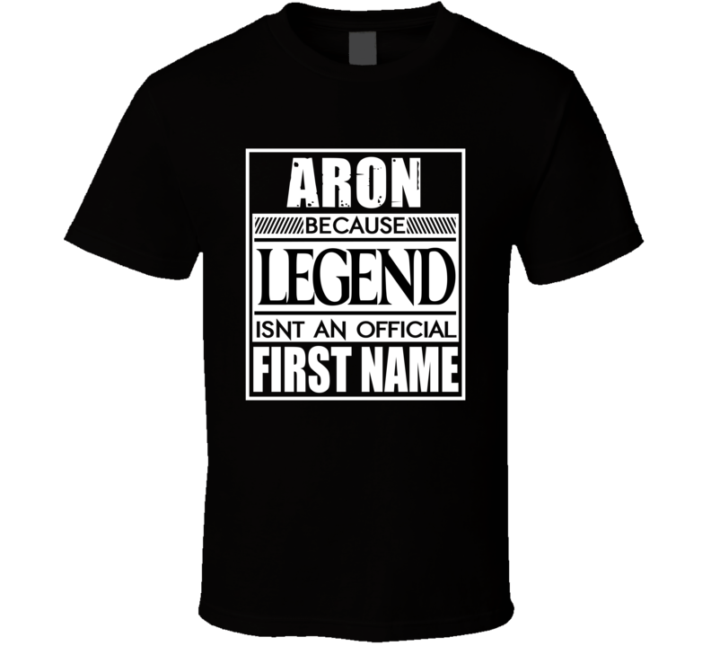 Aron Because Legend Official First Name Funny T Shirt