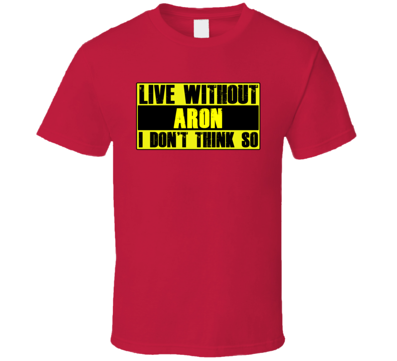 Live Without Aron Dont Think So Funny T Shirt