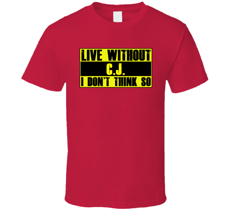 Live Without CJ Dont Think So Funny T Shirt