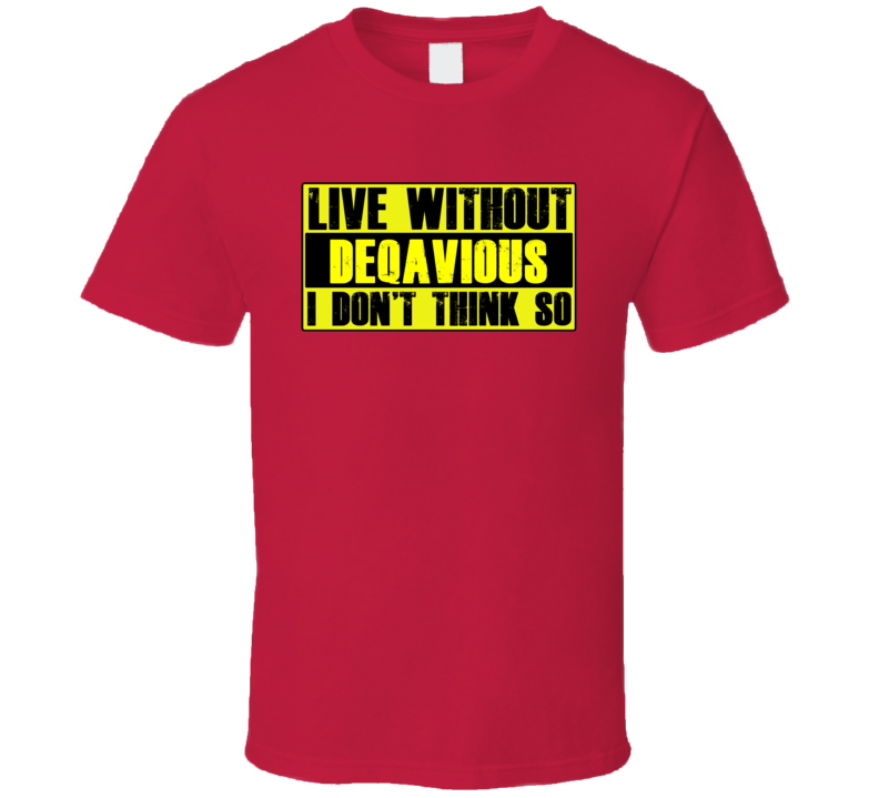 Live Without Deqavious Dont Think So Funny T Shirt