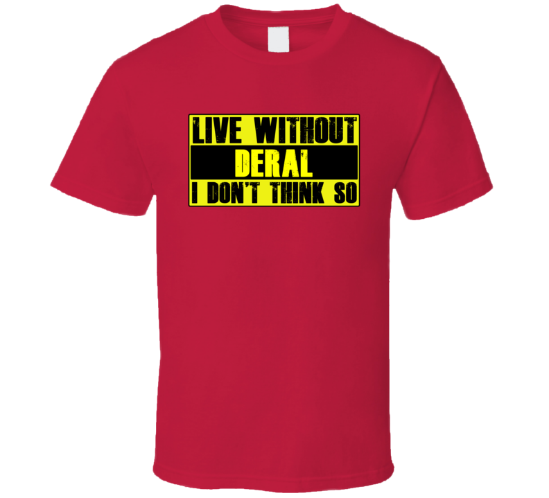 Live Without Deral Dont Think So Funny T Shirt