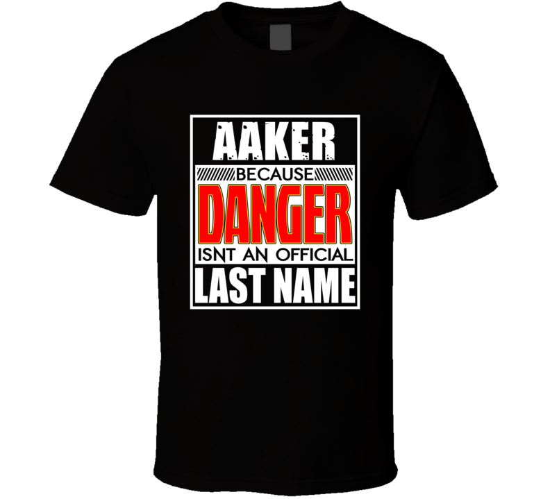 Aaker Because Danger Official Last Name Funny T Shirt