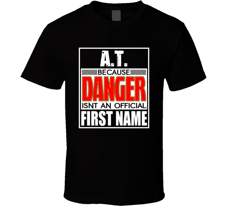 AT Because Danger Official First Name Funny T Shirt