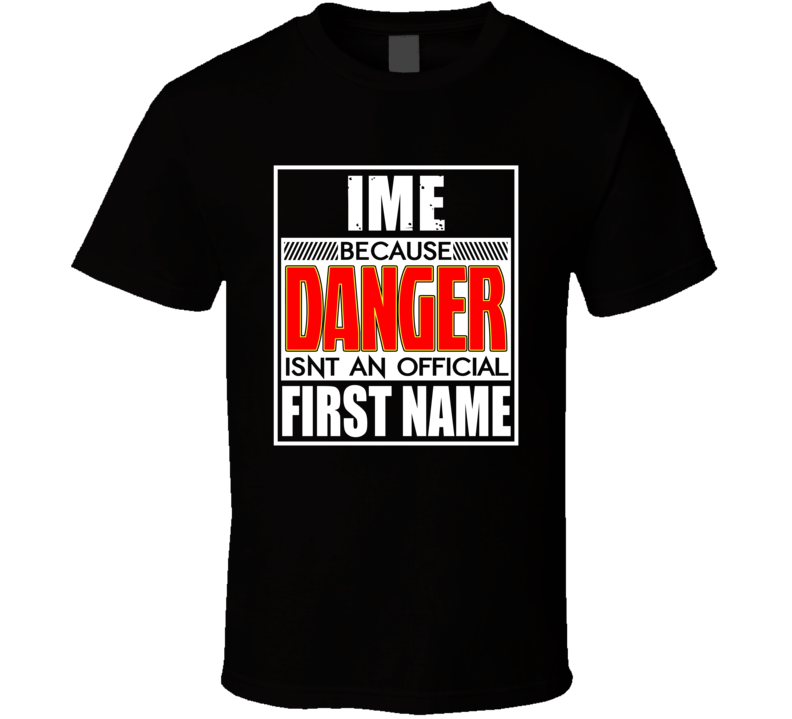 Ime Because Danger Official First Name Funny T Shirt