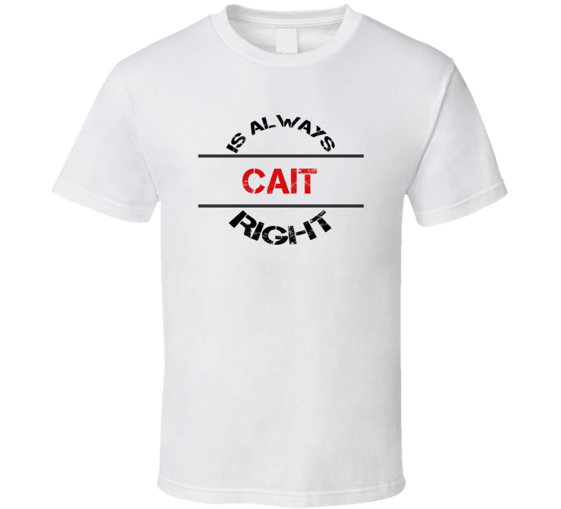 Cait Is Always Right Funny Personalized Name T Shirt