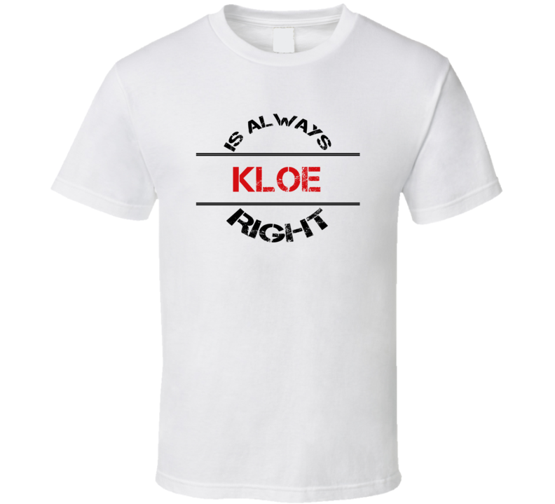 Kloe Is Always Right Funny Personalized Name T Shirt