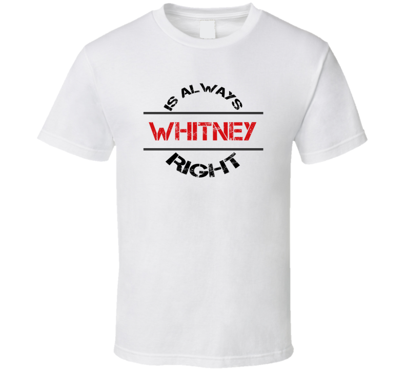Whitney Is Always Right Funny Personalized Name T Shirt