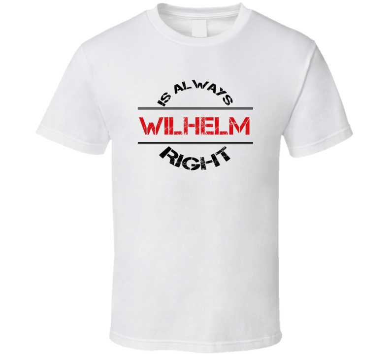 Wilhelm Is Always Right Funny Personalized Name T Shirt