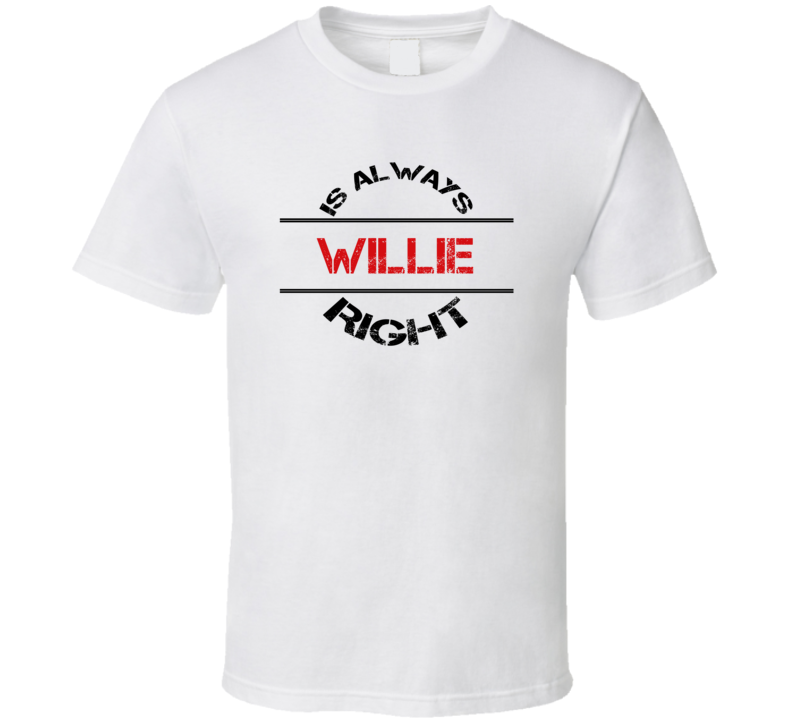 Willie Is Always Right Funny Personalized Name T Shirt