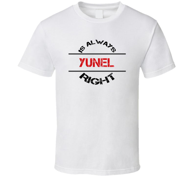 Yunel Is Always Right Funny Personalized Name T Shirt