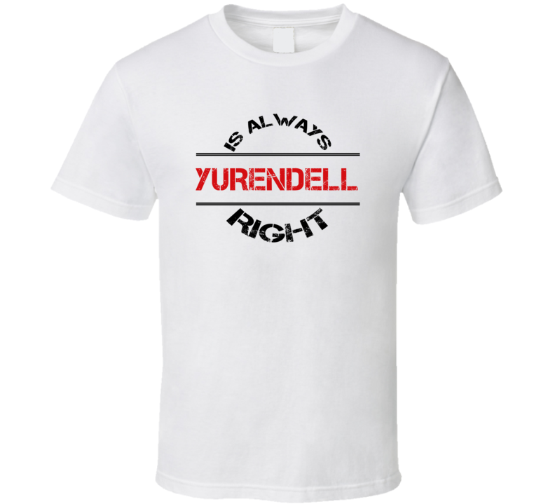 Yurendell Is Always Right Funny Personalized Name T Shirt