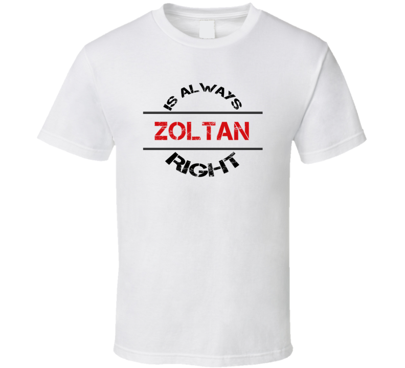 Zoltan Is Always Right Funny Personalized Name T Shirt